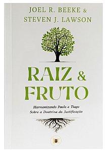 Raiz e Fruto  - Harmonizando Paulo e Tiago sobre a Doutrina da Justificação - Joel Beeke e Steven Lawson