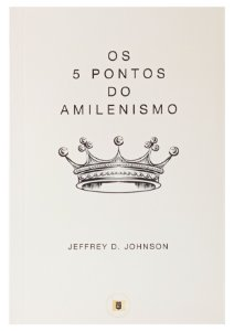 Os 5 Pontos do Amilenismo - Jeffrey D. Johnson