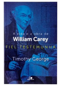 Fiel Testemunha Vida e Obra de William Carey - Timothy George