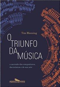 O TRIUNFO DA MÚSICA - A Ascensão dos Compositores, dos Músicos e de sua Arte - Tim Blanning