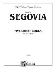 FIVE SHORT WORKS FOR THE GUITAR - Andrés Segovia