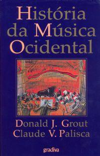 HISTÓRIA DA MÚSICA OCIDENTAL - Donald J. Grout & Claude V. Palisca