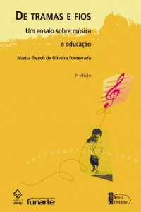 DE TRAMAS E FIOS - UM ENSAIO SOBRE MÚSICA E EDUCAÇÃO - Marisa Trench de Oliveira Fonterrada