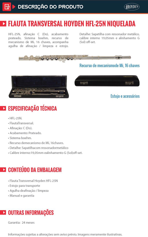 Modelo: HFL-25P, afinação C (Do), acabamento prateado, Sistema boehm, recurso de mecanismo de Mi, 16 chaves, acompanha agulha de afinação / limpeza e estojo. Detalhe: Sapatilha com ressonador metálico, calibre interno 19,05mm e alinhamento G (Sol) off-set. Informações Técnicas: HFL-25P. FlautaTransversal. Afinação: C (Do). Acabamento: Prateado. Sistema boehm. Recurso demecanismo de Mi, 16chaves. Acompanha: Agulhade afinação / limpezae estojo. Detalhe: Sapatilhacom ressonadormetálico .Calibre interno:19,05mm ealinhamento G (Sol)off-set. Garantia: 2 anos