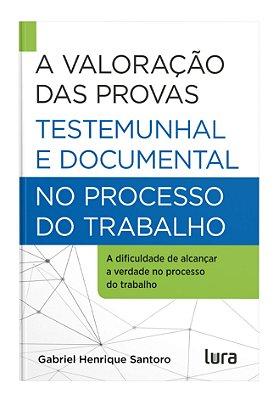 A Valoração das Provas Testemunhal e Documental no Processo do Trabalho