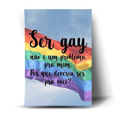 Ser Gay não é um problema pra mim, por que deveria ser pra você?
