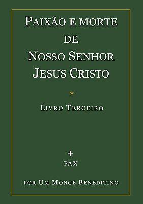 Paixão e Morte de Nosso Senhor Jesus Cristo - Livro III