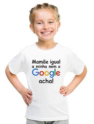Camiseta Infantil Menina Mamãe Igual a Minha Nem o Google Acha - Personalizadas/ Customizadas/ Estampadas/ Camiseteria/ Estamparia/ Estampar/ Personalizar/ Customizar/ Criar/ Camisa Blusas Baratas Modelos Legais Loja Online