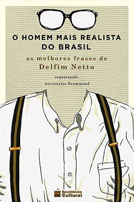 O HOMEM MAIS REALISTA DO BRASIL – AS MELHORES FRASES DE DELFIM NETTO, de Aristóteles Drummond