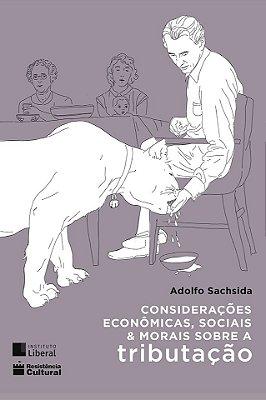 CONSIDERAÇÕES ECONÔMICAS, SOCIAIS E MORAIS SOBRE A TRIBUTAÇÃO, de Adolfo Sachsida
