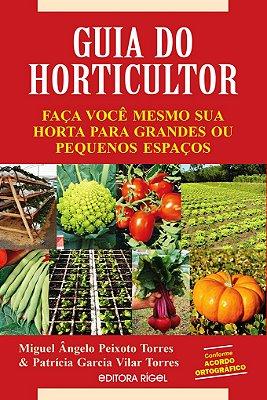 Guia do Horticultor - Faça Você Mesmo Sua Horta para Grandes ou Pequenos Espaços