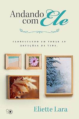 Andando com Ele: florescendo em todas as estações da vida (Eliette Lara)