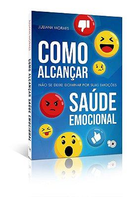 Como alcançar saúde emocional: não se deixe dominar por suas emoções (Juliana Moraes)