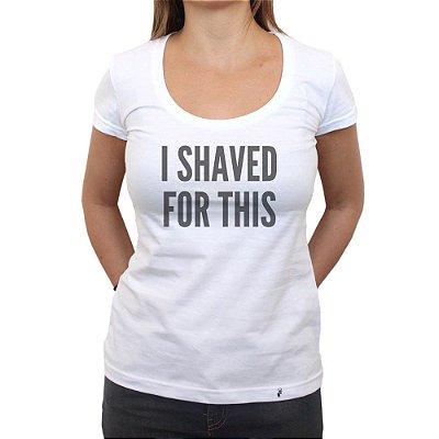 I Shaved For This - Camiseta Clássica Feminina