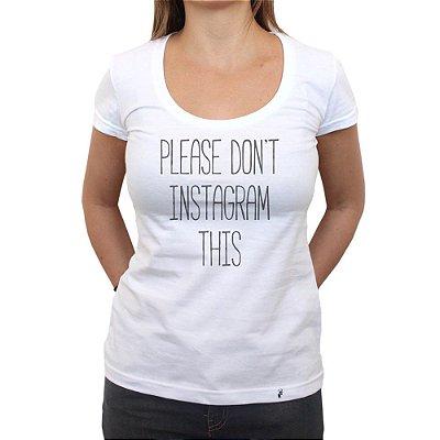 Please Don`t Instagram This - Camiseta Clássica Feminina