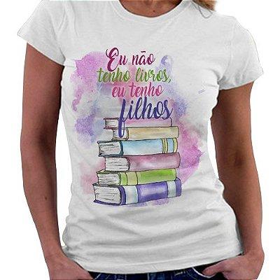 Camiseta Feminina - Bookstagram - Não tenho livros, tenho filhos