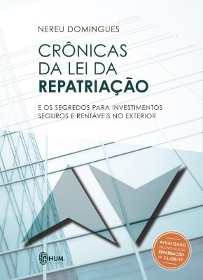 CRÔNICAS DA LEI DA REPATRIAÇÃO: e os segredos para investimentos seguros e rentáveis no exterior