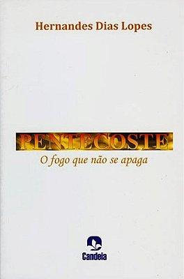 Pentecoste: O Fogo que não se Apaga - Hernandes Dias Lopes