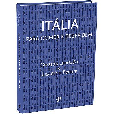 Itália - Para Comer e Beber Bem - 2ªEdição | Gerardo Landulfo e Juscelino Pereira
