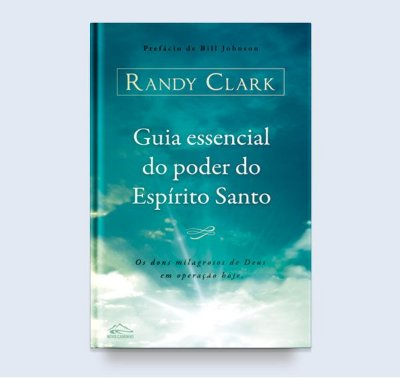 Guia essencial do poder do Espírito Santo - Randy Clark