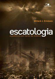 Escatologia a polêmica em torno do milênio - Millard J. Erickson
