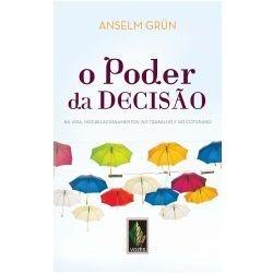 O Poder da Decisão - Na vida, nos Relacionamentos, no Trabalho e no Cotidiano (Anselm Grün)