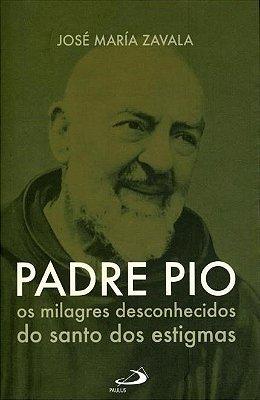 Livro Padre Pio - Os Milagres Desconhecidos do Santo Dos Estigmas - José Maria Zavala
