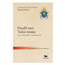 Frattelli Tutti Todos Irmãos - Carta Encíclica do Santo Pe. Francisco