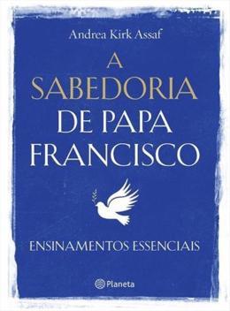SABEDORIA DE PAPA FRANCISCO, A - ENSINAMENTOS ESSENCIAIS