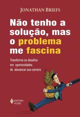 NAO TENHO A SOLUCAO, MAS O PROBLEMA ME FASCINA