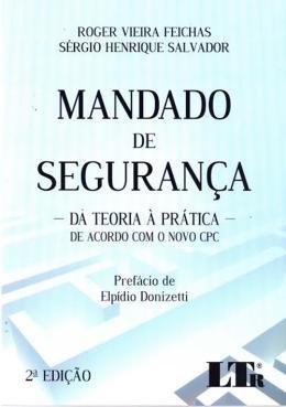 MANDADO DE SEGURANCA - DA TEORIA A PRATICA - DE ACORDO COM O NOVO CPC