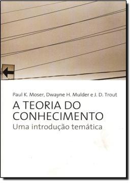 TEORIA DO CONHECIMENTO, A - UMA INTRODUCAO TEMATICA