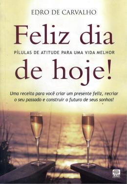 FELIZ DIA DE HOJE! - PILULAS DE ATITUDE PARA UMA VIDA MELHOR