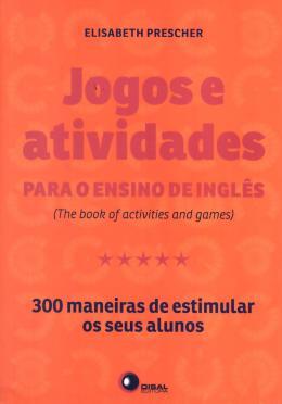JOGOS E ATIVIDADES PARA O ENSINO DE INGLES - 300 MANEIRAS DE ESTIMULAR OS S