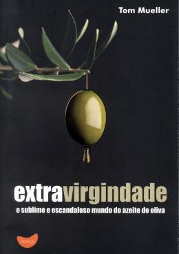 EXTRAVIRGINDADE - O SUBLIME E ESCANDALOSO MUNDO DO AZEITE DE OLIVA