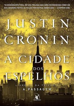 JUSTIN CRONUN - A CIDADE DOS ESPELHOS - LIVRO III DA TRIOLOGIA A PASSAGEM