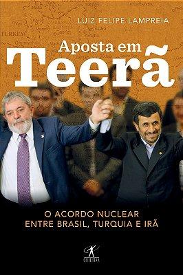 APOSTA EM TEERA - O ACORDO NUCLEAR ENTRE BRASIL, TURQUIA E IRA