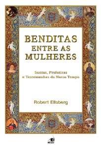 BENDITAS ENTRE AS MULHERES - SANTAS, PROFETISAS E TESTEMUNHAS DO NOSSO TEMP