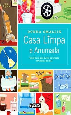 CASA LIMPA E ARRUMADA - ORGANIZE-SE PARA CUIDAR DA LIMPEZA SEM DEIXAR DE VI