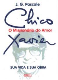CHICO XAVIER - O MISSIONARIO DO AMOR - SUA VIDA E SUA OBRA