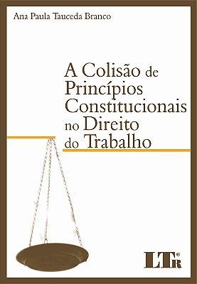 COLISAO DE PRINCIPIOS CONSTITUCIONAIS NO DIREITO DO TRABALHO, A