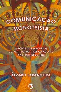 COMUNICACAO MONOTEISTA- A FONTE DOS DISCURSOS DO PARTIDO DOS TRABALHADORES