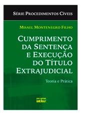 CUMPRIMENTO DA SENTENCA E EXECUCAO DO TITULO EXTRAJUDICIAL: TEORIA E PRATIC