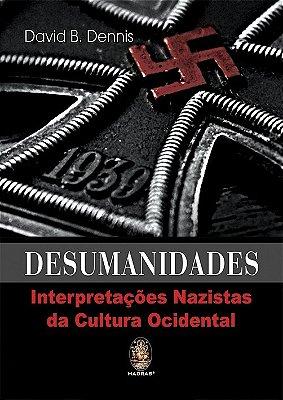 DESUMANIDADES - INTERPRETACOES NAZISTAS DA CULTURA OCIDENTAL
