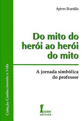 DO MITO DO HEROI AO HEROI DO MITO - A JORNADA SIMBOLICA DO PROFESSOR