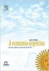 ECONOMIA ARGENTINA, A - DE SUAS ORIGENS ATE O INICIO DO SECULO XXI