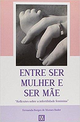 ENTRE SER MULHER E SER MAE - REFLEXOES SOBRE A INFERTILIDADE FEMININA