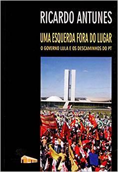 ESQUERDA FORA DO LUGAR, UMA - O GOVERNO LULA E OS DESCAMINHOS DO PT