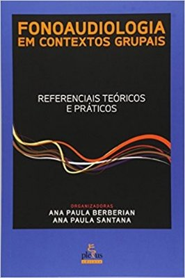 FONOAUDIOLOGIA EM CONTEXTOS GRUPAIS: REFERENCIAIS TEORICOS E PRATICOS