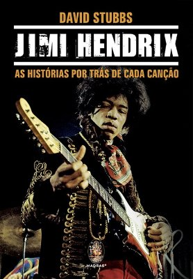 JIMI HENDRIX - AS HISTORIAS POR TRAS DE CADA CANCAO